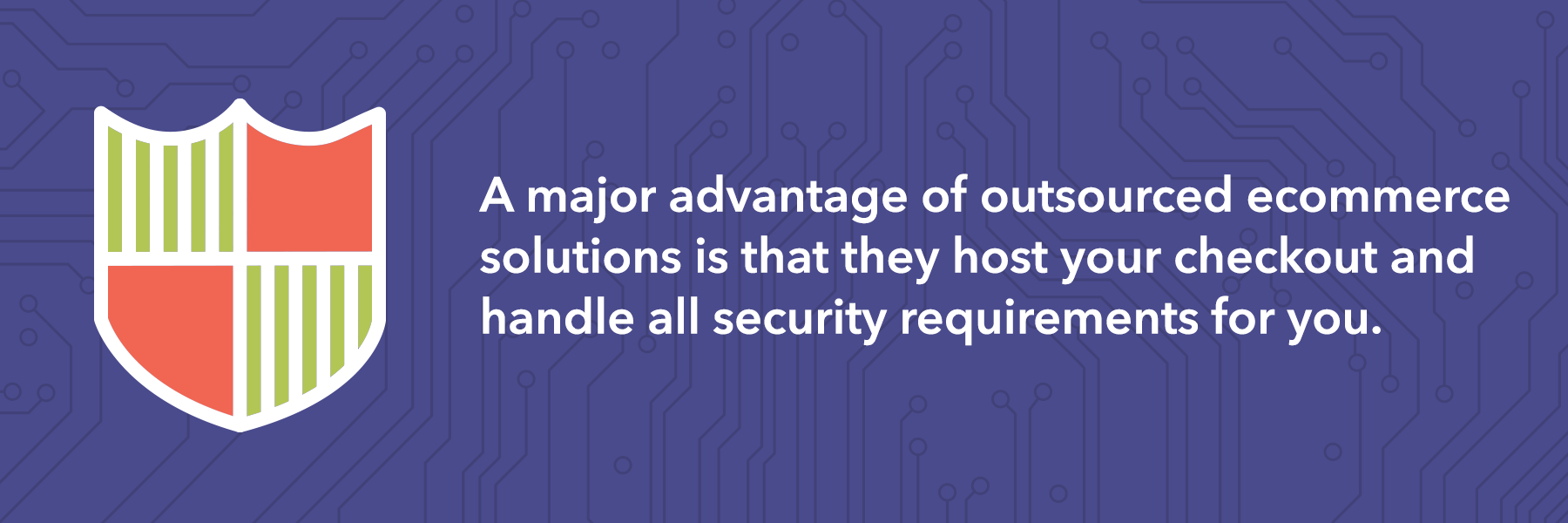 A major advantage of hosted ecommerce solutions is that they handle all the security requirements for you.
